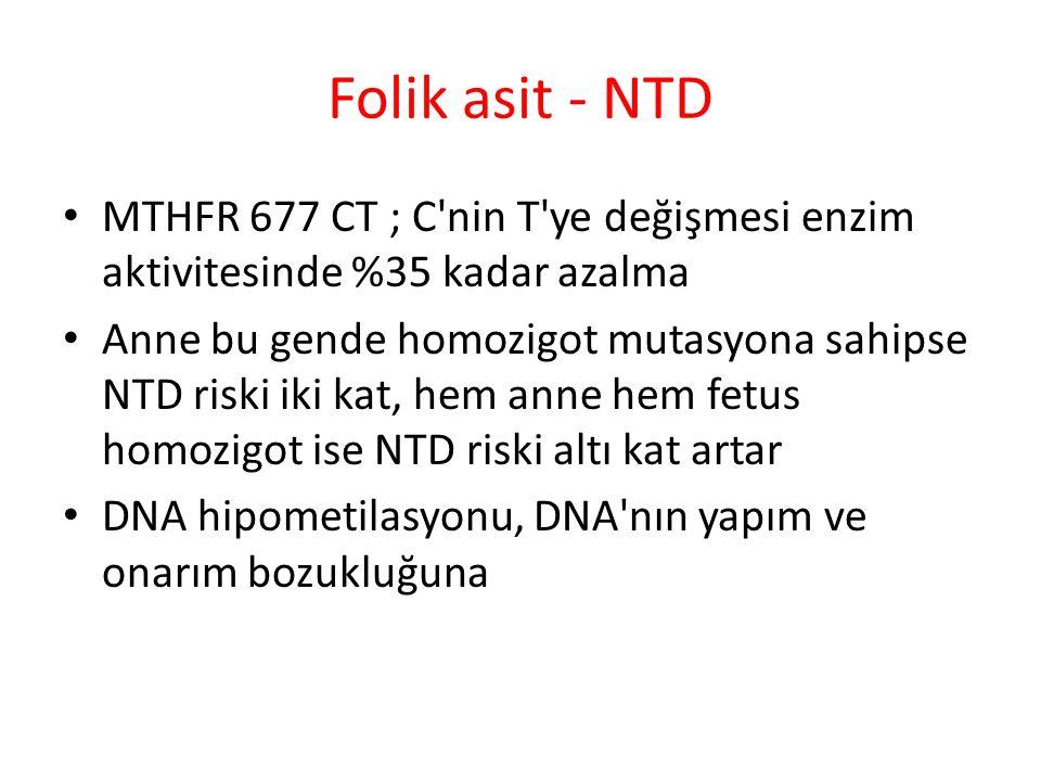 Folik asit - NTD MTHFR 677 CT ; C nin T ye değişmesi enzim aktivitesinde %35 kadar azalma.