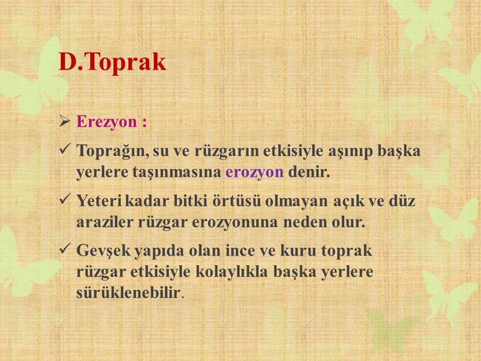 D.Toprak Erezyon : Toprağın, su ve rüzgarın etkisiyle aşınıp başka yerlere taşınmasına erozyon denir.