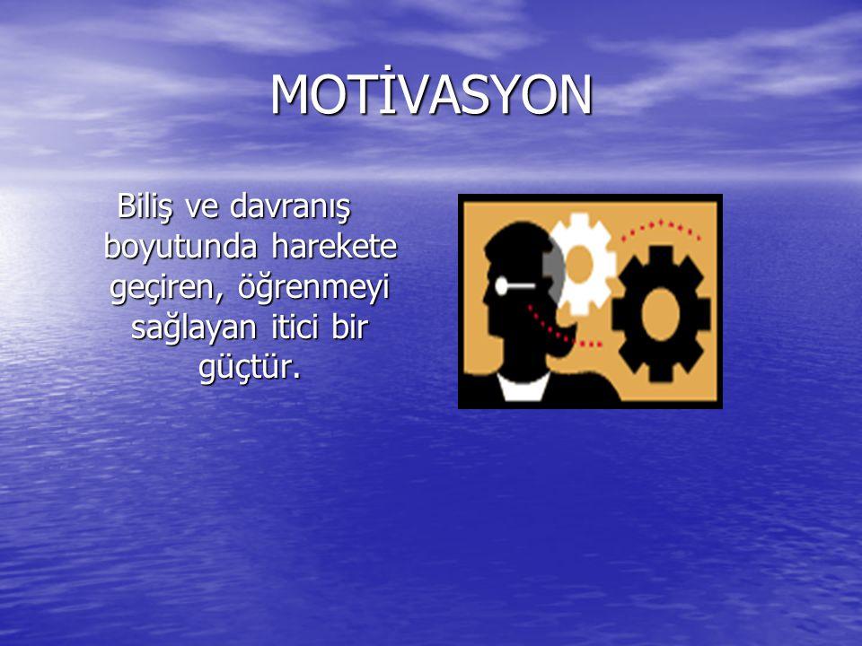 MOTİVASYON Biliş ve davranış boyutunda harekete geçiren, öğrenmeyi sağlayan itici bir güçtür.