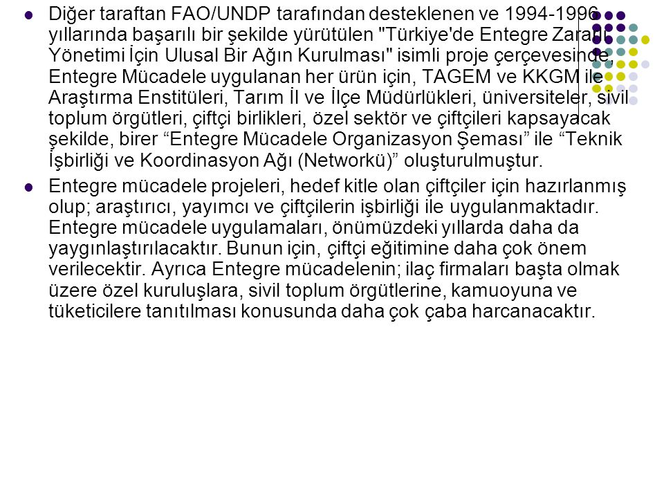 Diğer taraftan FAO/UNDP tarafından desteklenen ve 1994-1996 yıllarında başarılı bir şekilde yürütülen Türkiye de Entegre Zararlı Yönetimi İçin Ulusal Bir Ağın Kurulması isimli proje çerçevesinde, Entegre Mücadele uygulanan her ürün için, TAGEM ve KKGM ile Araştırma Enstitüleri, Tarım İl ve İlçe Müdürlükleri, üniversiteler, sivil toplum örgütleri, çiftçi birlikleri, özel sektör ve çiftçileri kapsayacak şekilde, birer Entegre Mücadele Organizasyon Şeması ile Teknik İşbirliği ve Koordinasyon Ağı (Networkü) oluşturulmuştur.