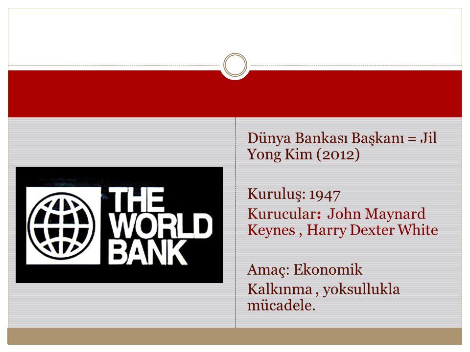 Dünya Bankası Başkanı = Jil Yong Kim (2012) Kuruluş: 1947 Kurucular: John Maynard Keynes , Harry Dexter White Amaç: Ekonomik Kalkınma , yoksullukla mücadele.