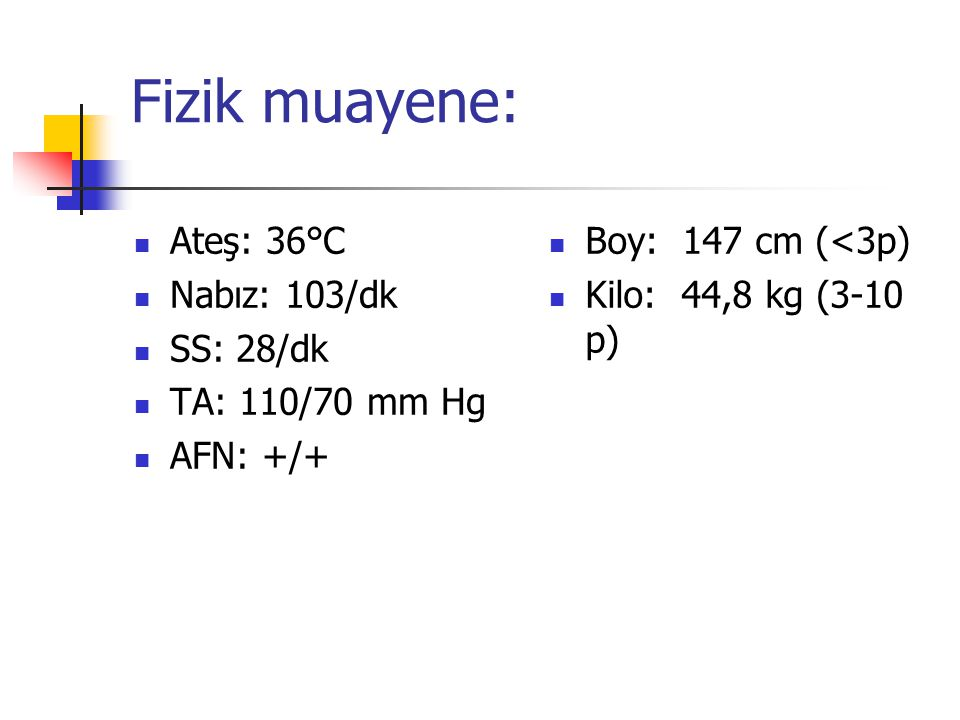 Fizik muayene: Ateş: 36°C Nabız: 103/dk SS: 28/dk TA: 110/70 mm Hg