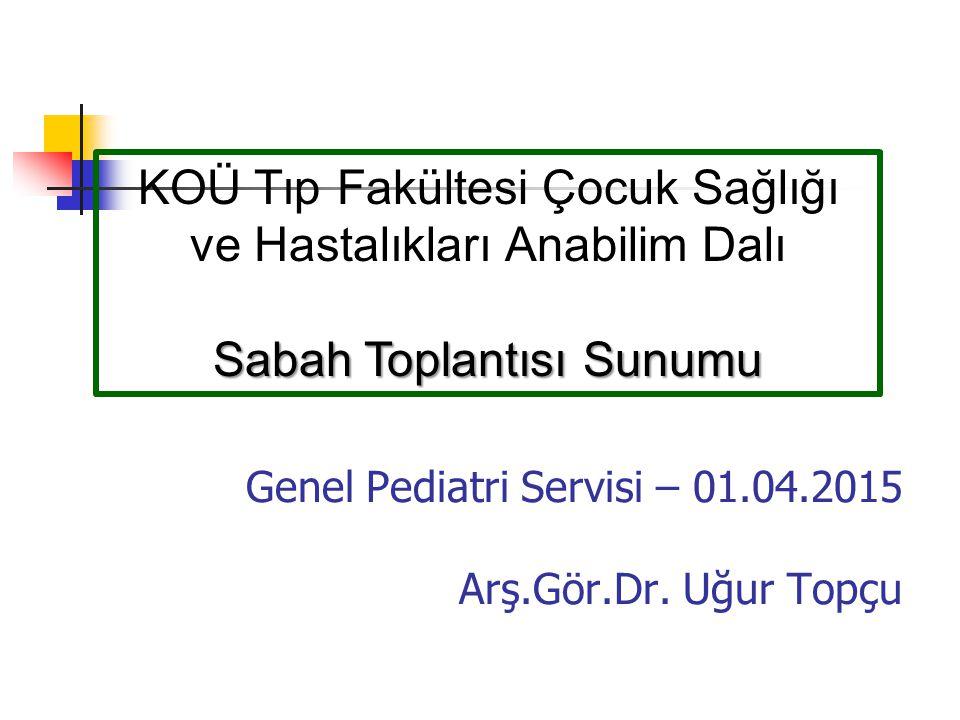 Genel Pediatri Servisi – 01.04.2015 Arş.Gör.Dr. Uğur Topçu