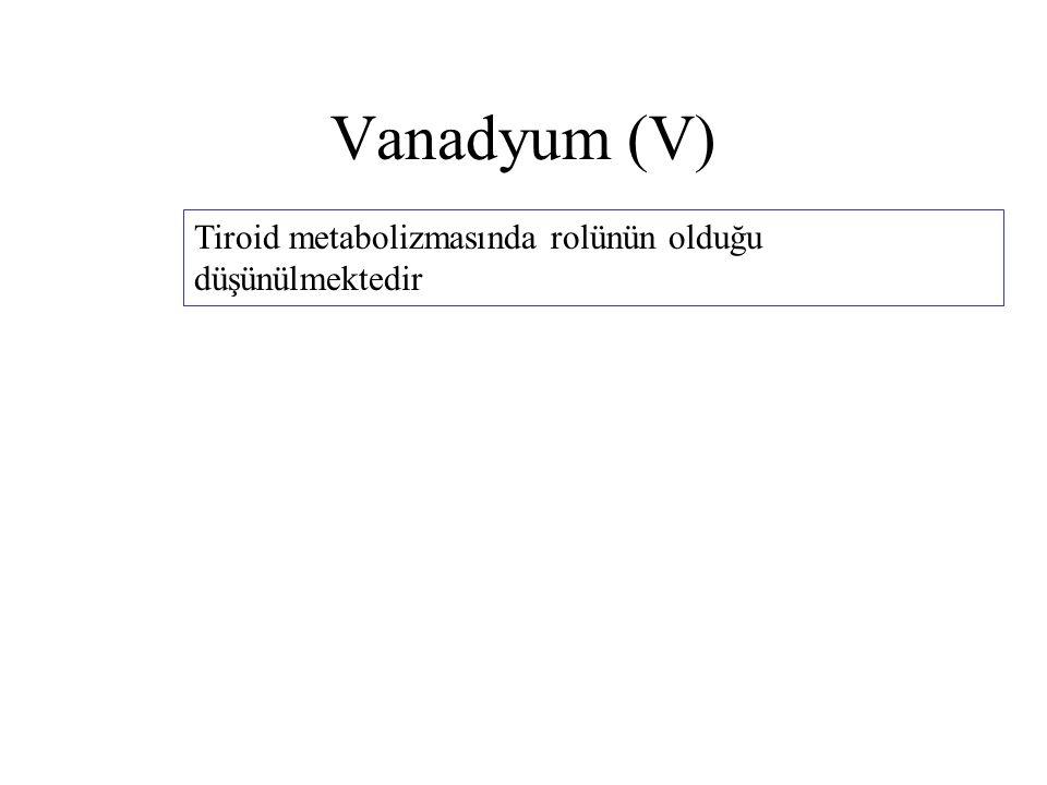 Vanadyum (V) Tiroid metabolizmasında rolünün olduğu düşünülmektedir