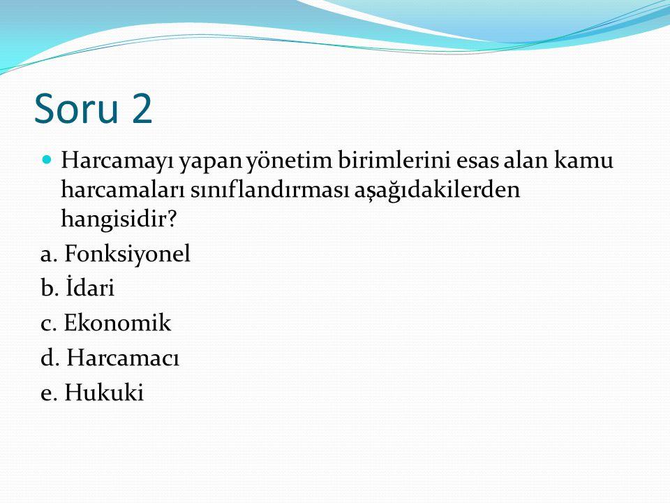 Soru 2 Harcamayı yapan yönetim birimlerini esas alan kamu harcamaları sınıflandırması aşağıdakilerden hangisidir