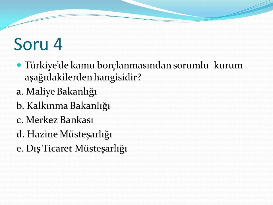 Soru 4 Türkiye'de kamu borçlanmasından sorumlu kurum aşağıdakilerden hangisidir a. Maliye Bakanlığı.