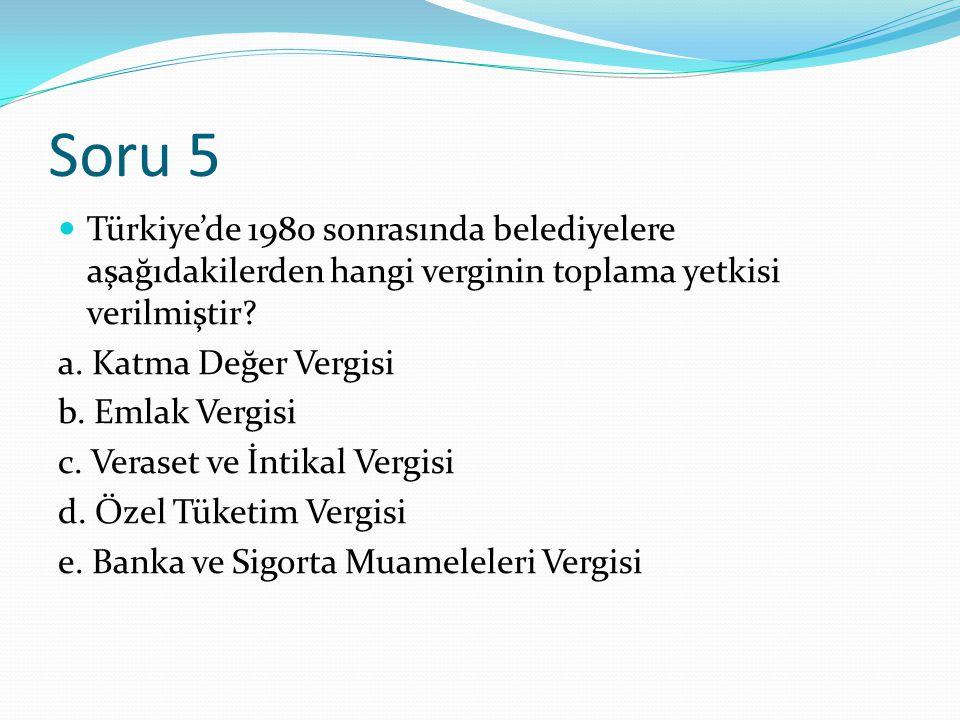 Soru 5 Türkiye'de 1980 sonrasında belediyelere aşağıdakilerden hangi verginin toplama yetkisi verilmiştir