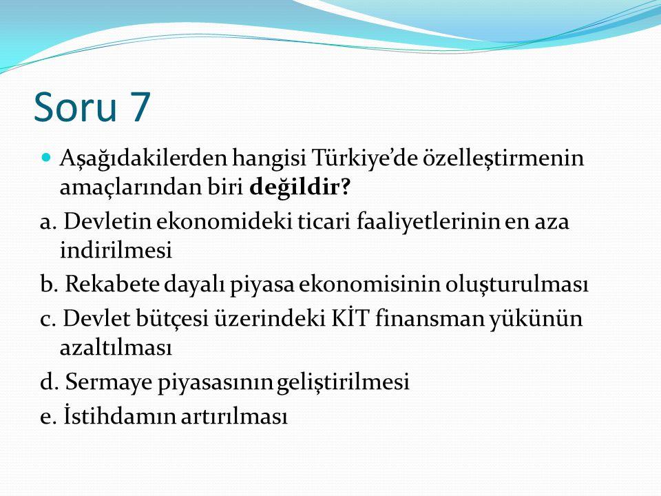 Soru 7 Aşağıdakilerden hangisi Türkiye'de özelleştirmenin amaçlarından biri değildir