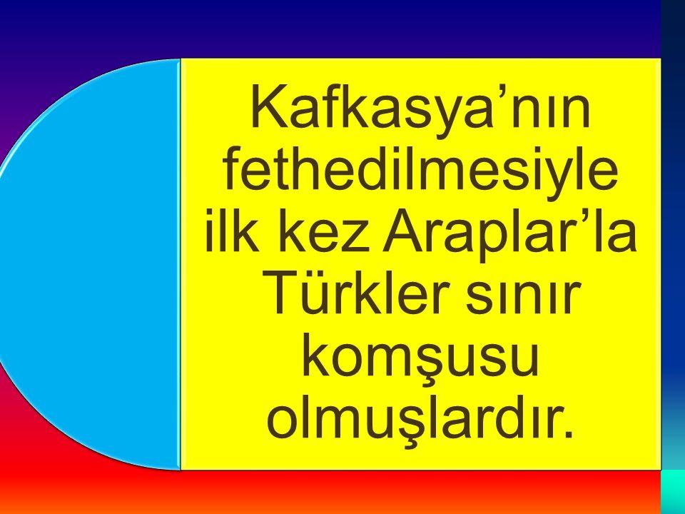Kafkasya'nın fethedilmesiyle ilk kez Araplar'la Türkler sınır komşusu olmuşlardır.