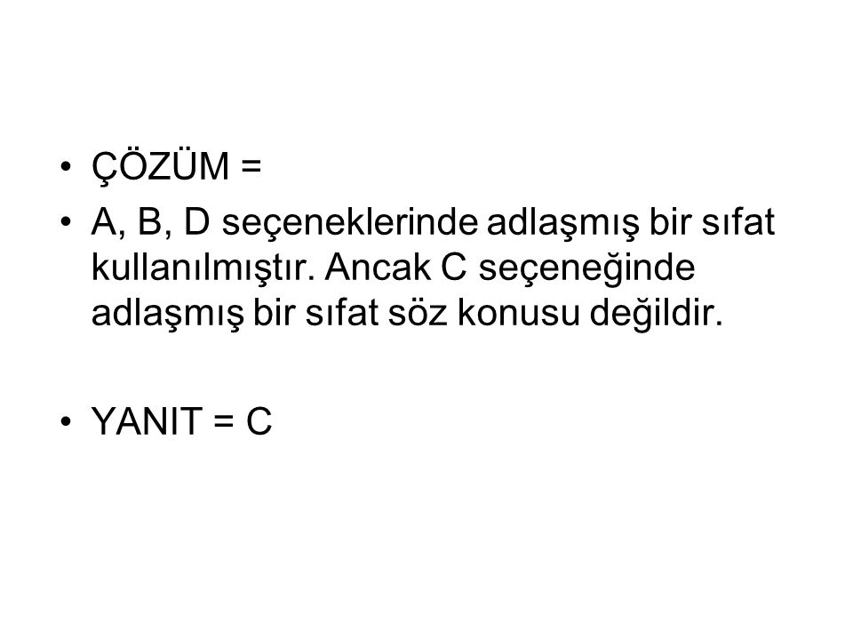 ÇÖZÜM = A, B, D seçeneklerinde adlaşmış bir sıfat kullanılmıştır. Ancak C seçeneğinde adlaşmış bir sıfat söz konusu değildir.