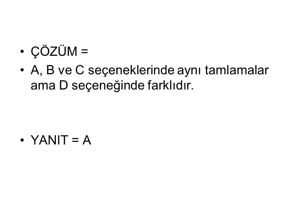 ÇÖZÜM = A, B ve C seçeneklerinde aynı tamlamalar ama D seçeneğinde farklıdır. YANIT = A
