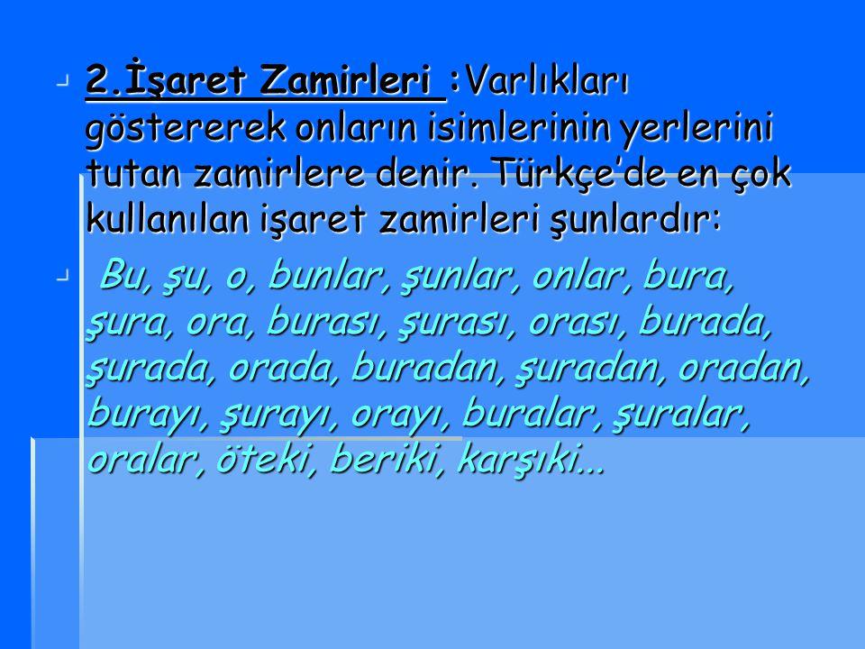 2.İşaret Zamirleri :Varlıkları göstererek onların isimlerinin yerlerini tutan zamirlere denir. Türkçe'de en çok kullanılan işaret zamirleri şunlardır: