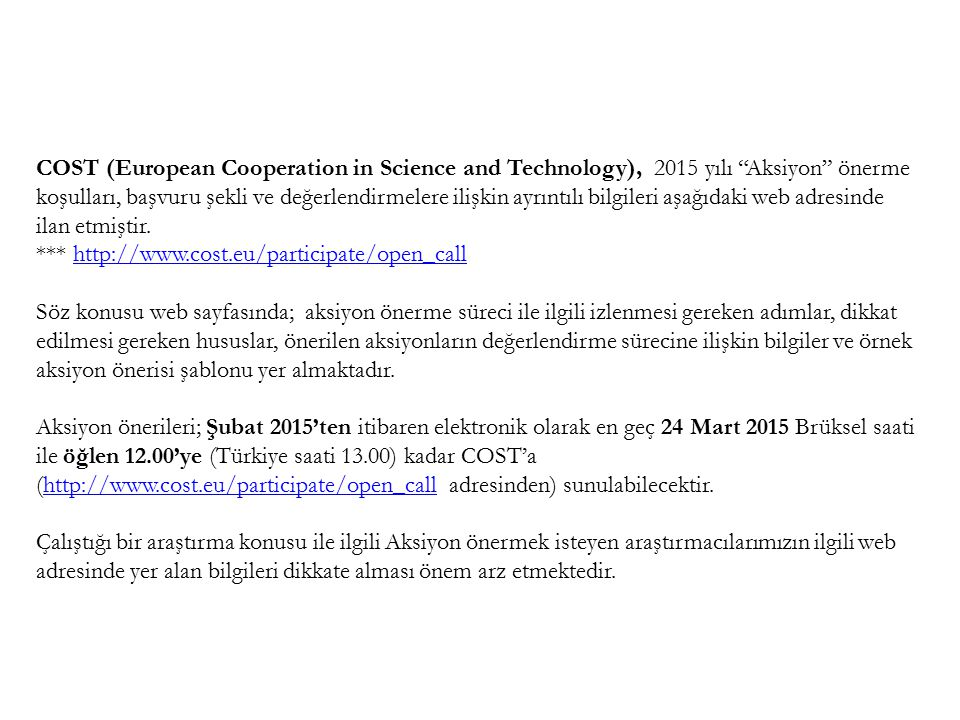 COST (European Cooperation in Science and Technology), 2015 yılı Aksiyon önerme koşulları, başvuru şekli ve değerlendirmelere ilişkin ayrıntılı bilgileri aşağıdaki web adresinde ilan etmiştir.