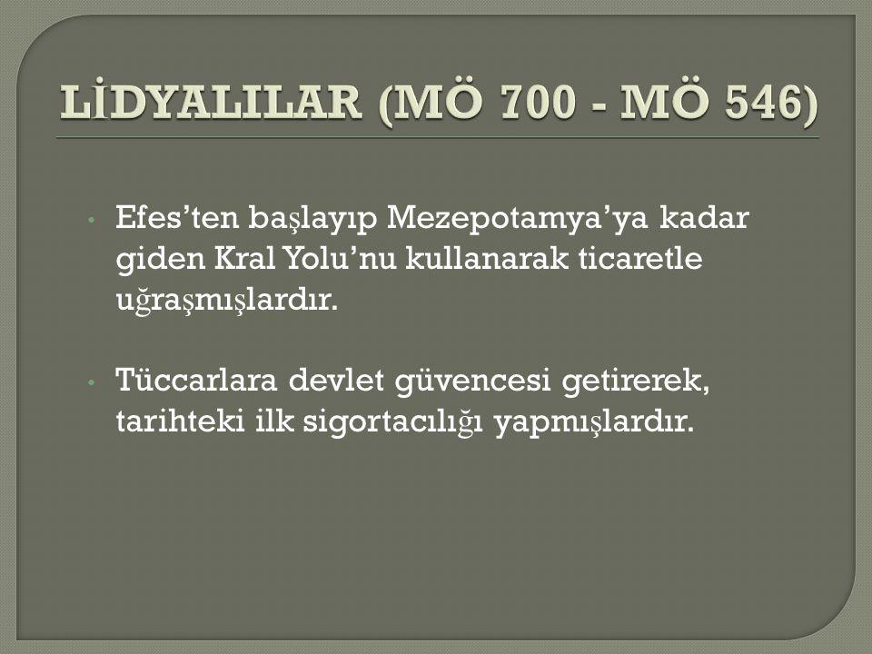 LİDYALILAR (MÖ 700 - MÖ 546) Efes'ten başlayıp Mezepotamya'ya kadar giden Kral Yolu'nu kullanarak ticaretle uğraşmışlardır.