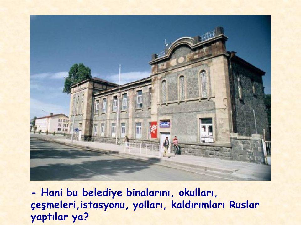 - Hani bu belediye binalarını, okulları, çeşmeleri,istasyonu, yolları, kaldırımları Ruslar yaptılar ya