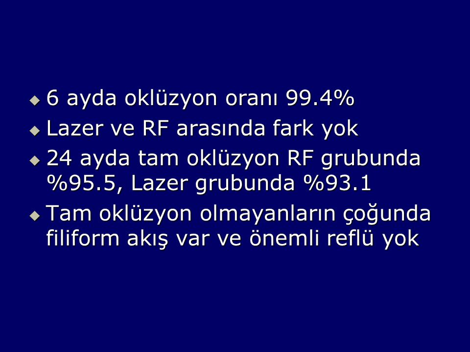 6 ayda oklüzyon oranı 99.4% Lazer ve RF arasında fark yok. 24 ayda tam oklüzyon RF grubunda %95.5, Lazer grubunda %93.1.