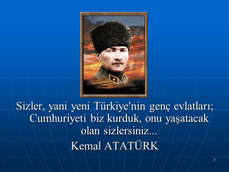 Sizler, yani yeni Türkiye nin genç evlatları; Cumhuriyeti biz kurduk, onu yaşatacak olan sizlersiniz...