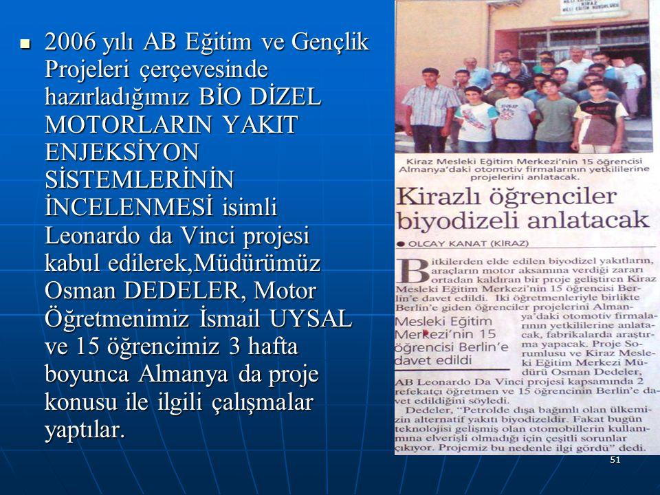 2006 yılı AB Eğitim ve Gençlik Projeleri çerçevesinde hazırladığımız BİO DİZEL MOTORLARIN YAKIT ENJEKSİYON SİSTEMLERİNİN İNCELENMESİ isimli Leonardo da Vinci projesi kabul edilerek,Müdürümüz Osman DEDELER, Motor Öğretmenimiz İsmail UYSAL ve 15 öğrencimiz 3 hafta boyunca Almanya da proje konusu ile ilgili çalışmalar yaptılar.