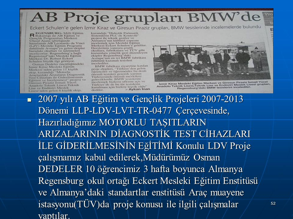 2007 yılı AB Eğitim ve Gençlik Projeleri 2007-2013 Dönemi LLP-LDV-LVT-TR-0477 Çerçevesinde, Hazırladığımız MOTORLU TAŞITLARIN ARIZALARININ DİAGNOSTİK TEST CİHAZLARI İLE GİDERİLMESİNİN EğİTİMİ Konulu LDV Proje çalışmamız kabul edilerek,Müdürümüz Osman DEDELER 10 öğrencimiz 3 hafta boyunca Almanya Regensburg okul ortağı Eckert Mesleki Eğitim Enstitüsü ve Almanya'daki standartlar enstitüsü Araç muayene istasyonu(TÜV)da proje konusu ile ilgili çalışmalar yaptılar.