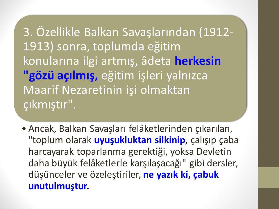 3. Özellikle Balkan Savaşlarından (1912-1913) sonra, toplumda eğitim konularına ilgi artmış, âdeta herkesin gözü açılmış, eğitim işleri yalnızca Maarif Nezaretinin işi olmaktan çıkmıştır .