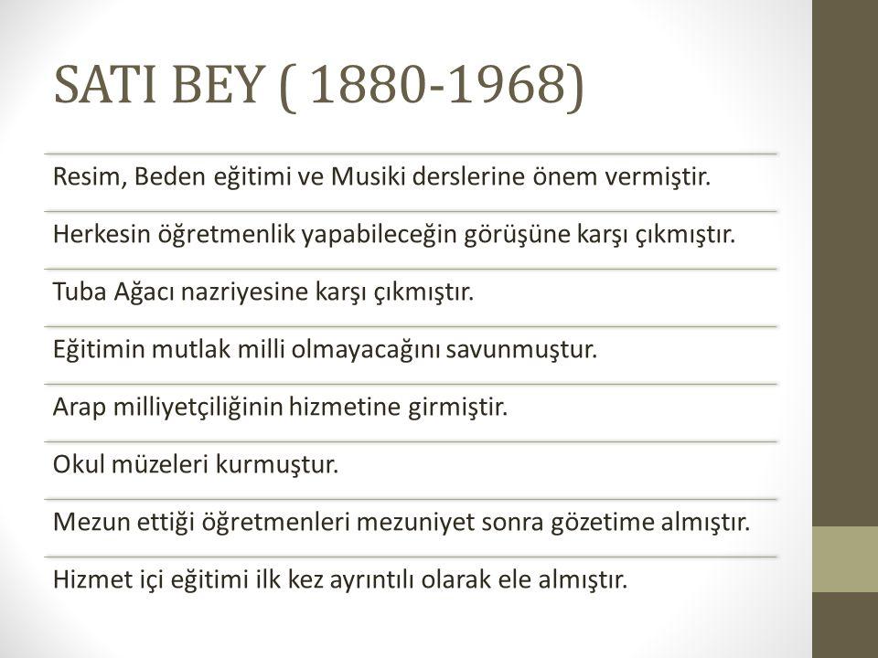 SATI BEY ( 1880-1968) Resim, Beden eğitimi ve Musiki derslerine önem vermiştir. Herkesin öğretmenlik yapabileceğin görüşüne karşı çıkmıştır.
