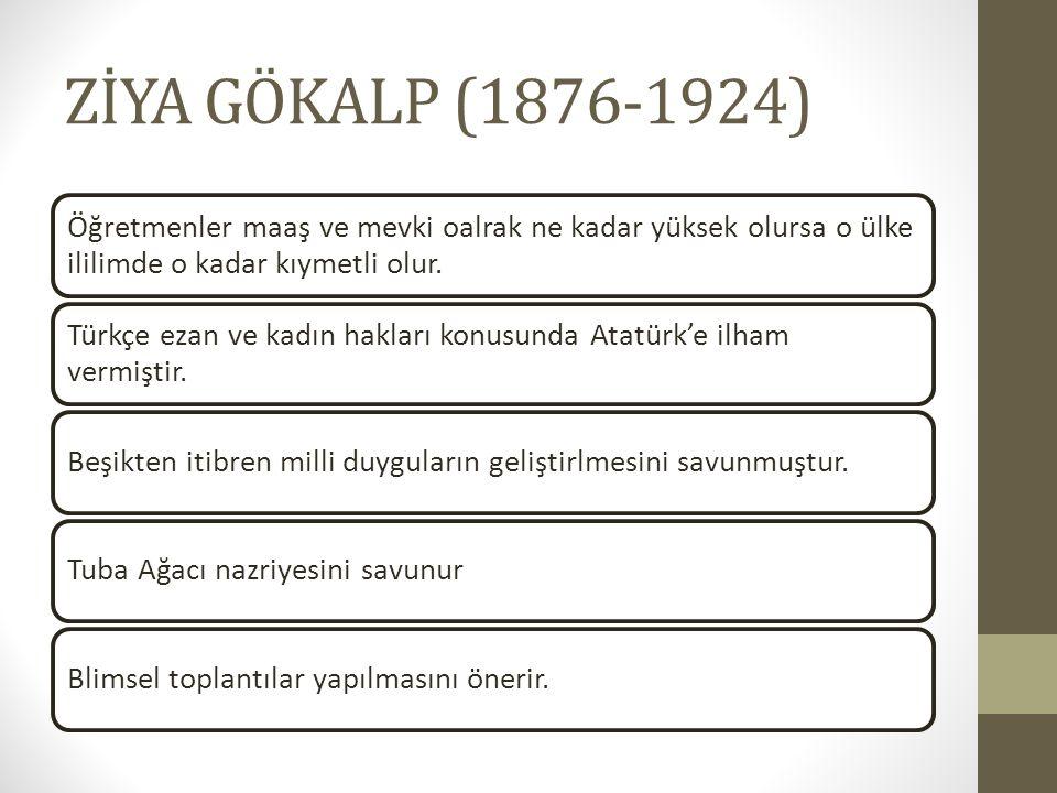 ZİYA GÖKALP (1876-1924) Öğretmenler maaş ve mevki oalrak ne kadar yüksek olursa o ülke ililimde o kadar kıymetli olur.