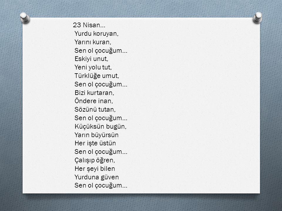 23 Nisan… Yurdu koruyan, Yarını kuran, Sen ol çocuğum… Eskiyi unut, Yeni yolu tut, Türklüğe umut,