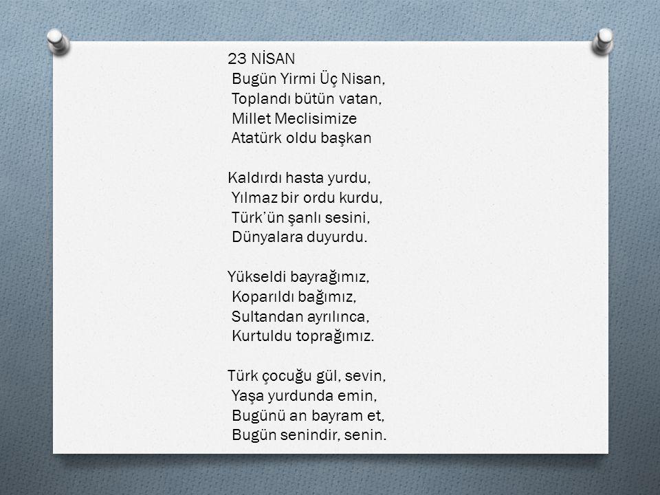 23 NİSAN Bugün Yirmi Üç Nisan, Toplandı bütün vatan, Millet Meclisimize. Atatürk oldu başkan. Kaldırdı hasta yurdu,