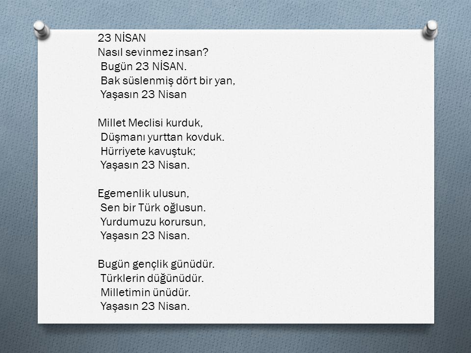 23 NİSAN Nasıl sevinmez insan Bugün 23 NİSAN. Bak süslenmiş dört bir yan, Yaşasın 23 Nisan. Millet Meclisi kurduk,
