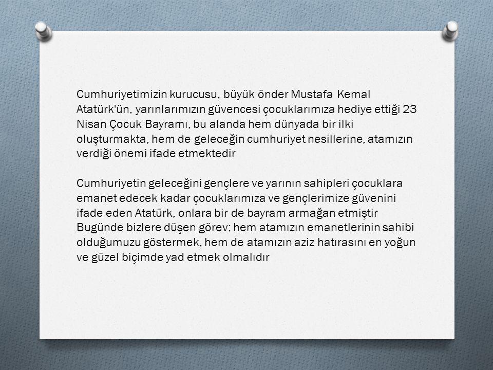 Cumhuriyetimizin kurucusu, büyük önder Mustafa Kemal Atatürk ün, yarınlarımızın güvencesi çocuklarımıza hediye ettiği 23 Nisan Çocuk Bayramı, bu alanda hem dünyada bir ilki oluşturmakta, hem de geleceğin cumhuriyet nesillerine, atamızın verdiği önemi ifade etmektedir