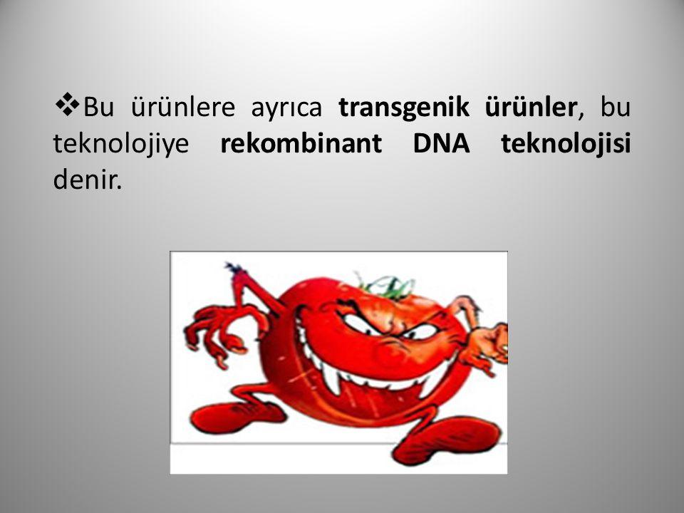 Bu ürünlere ayrıca transgenik ürünler, bu teknolojiye rekombinant DNA teknolojisi denir.