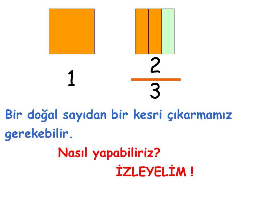 2 1 3 Bir doğal sayıdan bir kesri çıkarmamız gerekebilir.