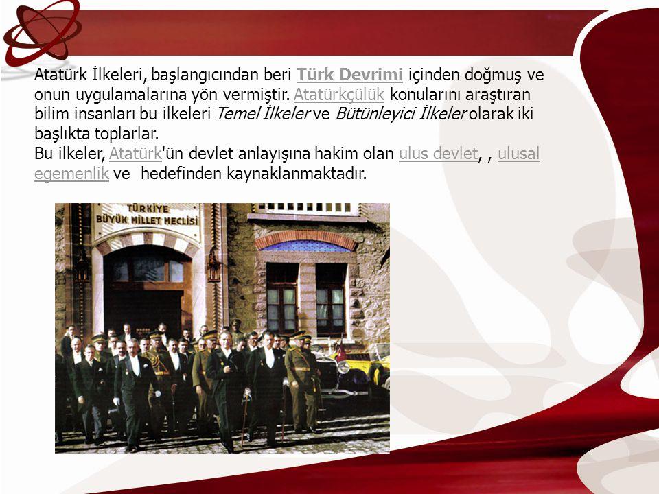 Atatürk İlkeleri, başlangıcından beri Türk Devrimi içinden doğmuş ve onun uygulamalarına yön vermiştir. Atatürkçülük konularını araştıran bilim insanları bu ilkeleri Temel İlkeler ve Bütünleyici İlkeler olarak iki başlıkta toplarlar.
