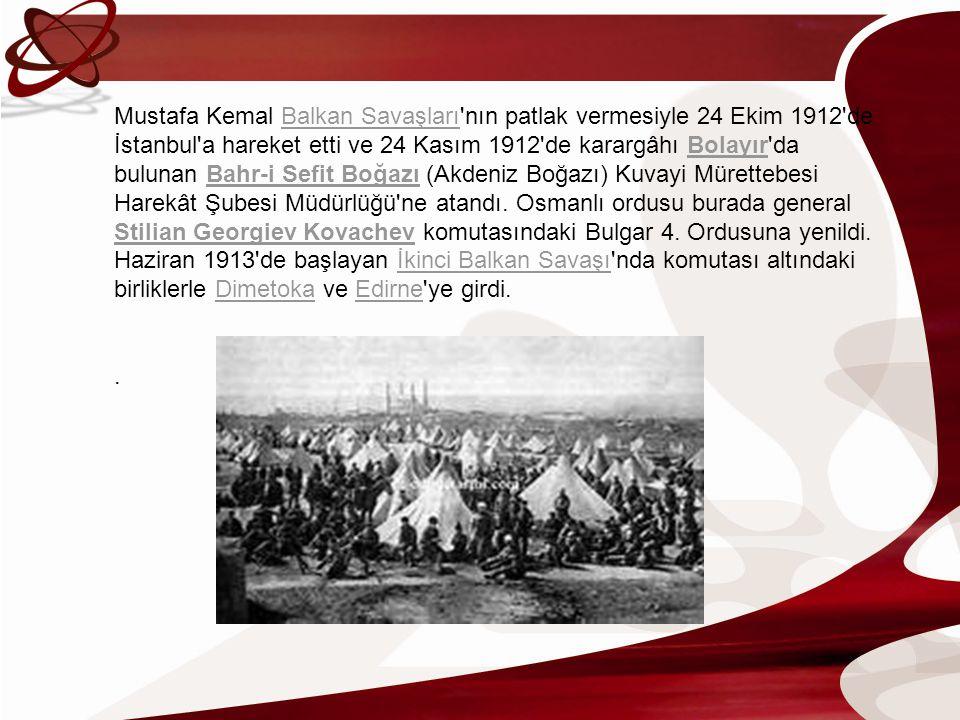 Mustafa Kemal Balkan Savaşları nın patlak vermesiyle 24 Ekim 1912 de İstanbul a hareket etti ve 24 Kasım 1912 de karargâhı Bolayır da bulunan Bahr-i Sefit Boğazı (Akdeniz Boğazı) Kuvayi Mürettebesi Harekât Şubesi Müdürlüğü ne atandı. Osmanlı ordusu burada general Stilian Georgiev Kovachev komutasındaki Bulgar 4. Ordusuna yenildi. Haziran 1913 de başlayan İkinci Balkan Savaşı nda komutası altındaki birliklerle Dimetoka ve Edirne ye girdi.