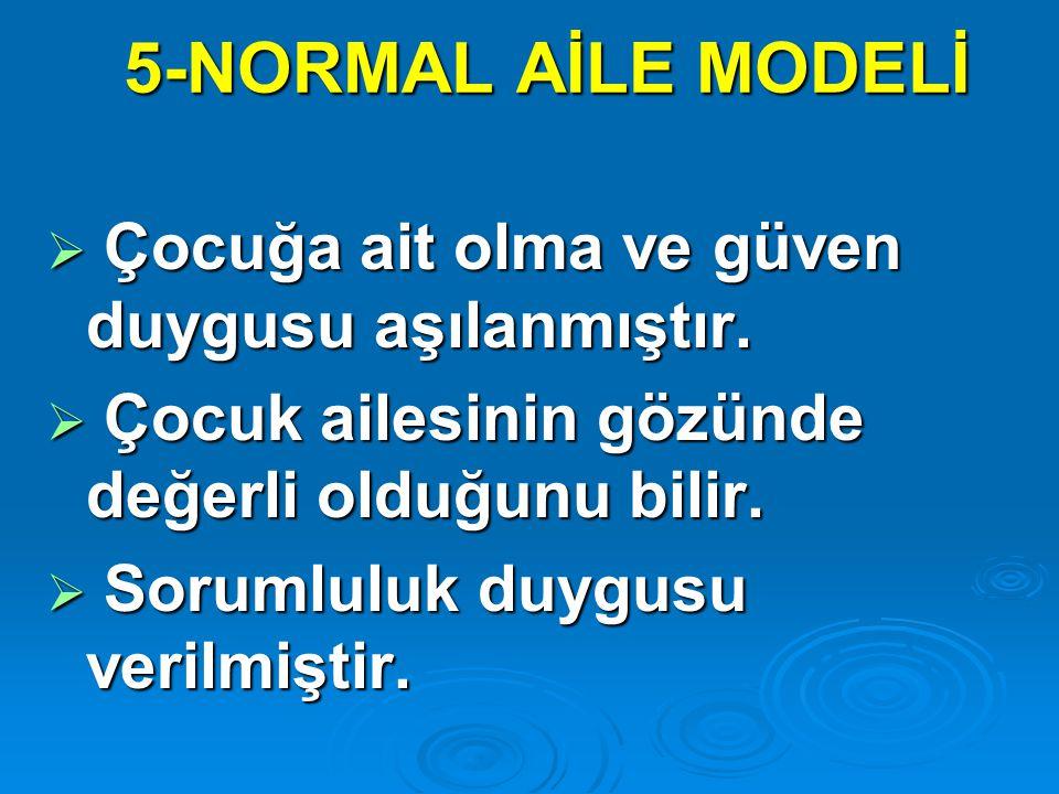 5-NORMAL AİLE MODELİ Çocuğa ait olma ve güven duygusu aşılanmıştır.