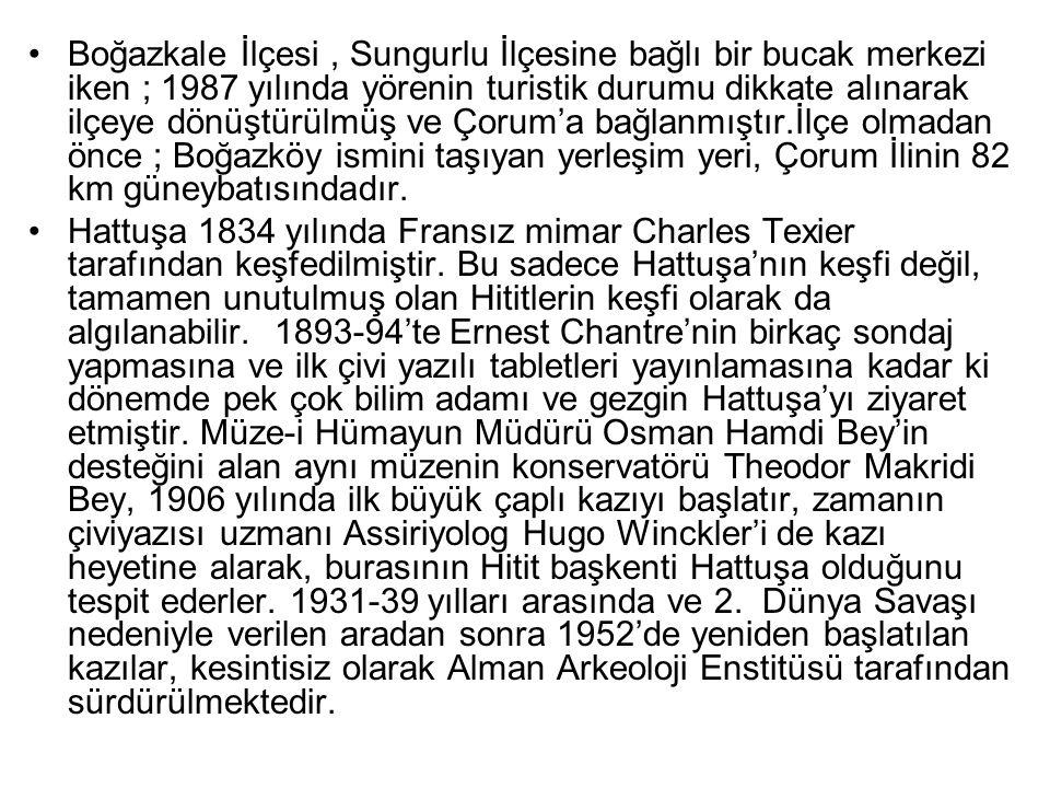 Boğazkale İlçesi , Sungurlu İlçesine bağlı bir bucak merkezi iken ; 1987 yılında yörenin turistik durumu dikkate alınarak ilçeye dönüştürülmüş ve Çorum'a bağlanmıştır.İlçe olmadan önce ; Boğazköy ismini taşıyan yerleşim yeri, Çorum İlinin 82 km güneybatısındadır.