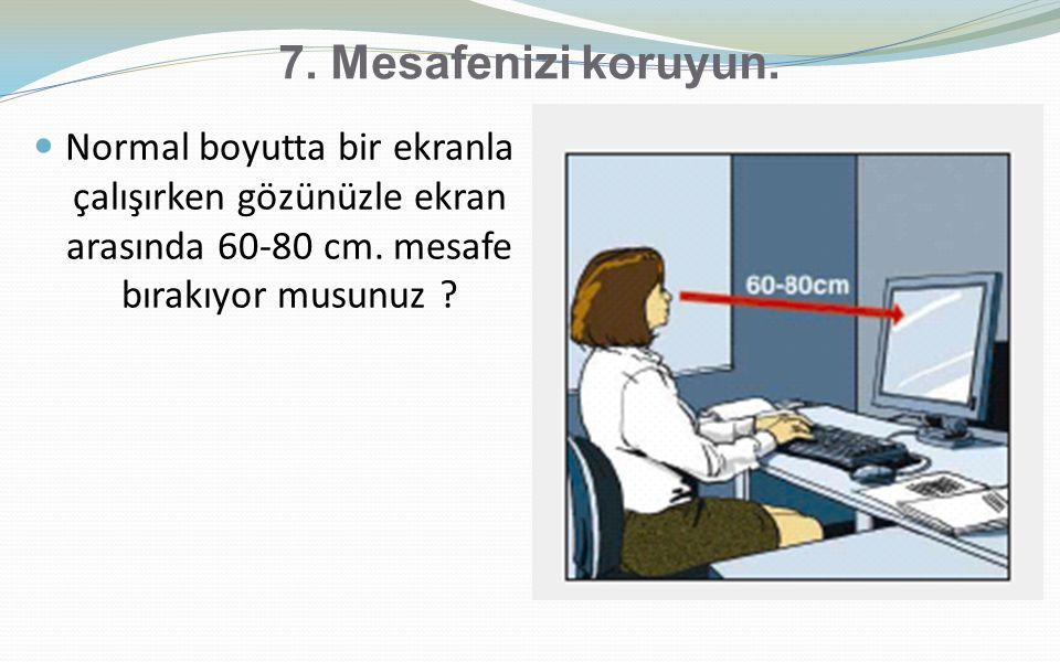 7. Mesafenizi koruyun. Normal boyutta bir ekranla çalışırken gözünüzle ekran arasında 60-80 cm.
