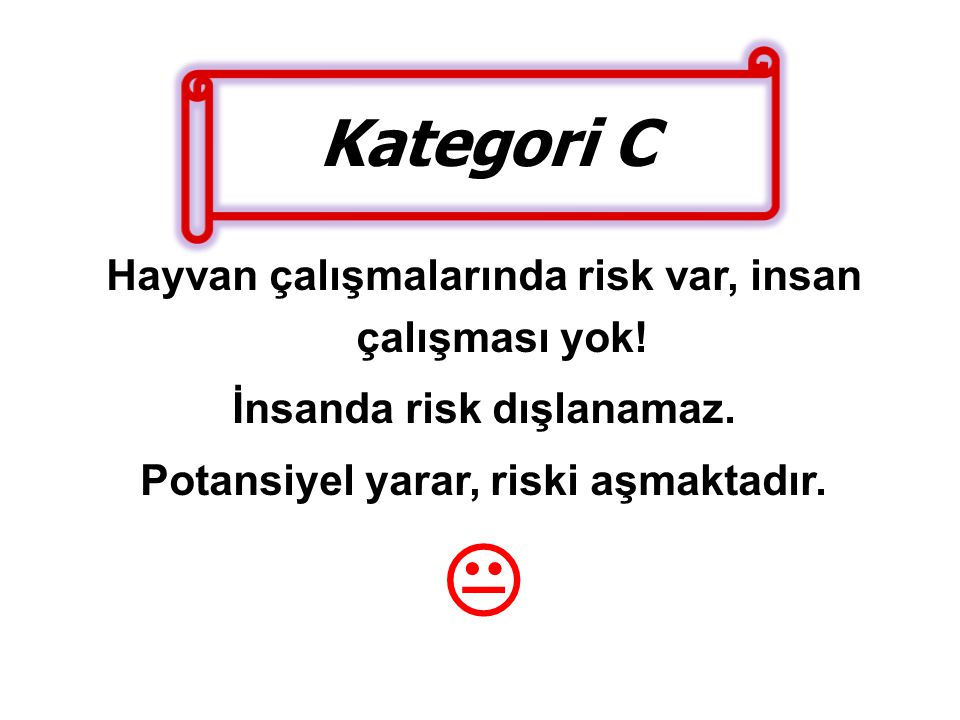  Kategori C Hayvan çalışmalarında risk var, insan çalışması yok!