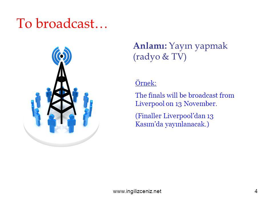 To broadcast… Anlamı: Yayın yapmak (radyo & TV) Örnek: