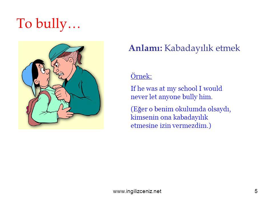 To bully… Anlamı: Kabadayılık etmek Örnek: