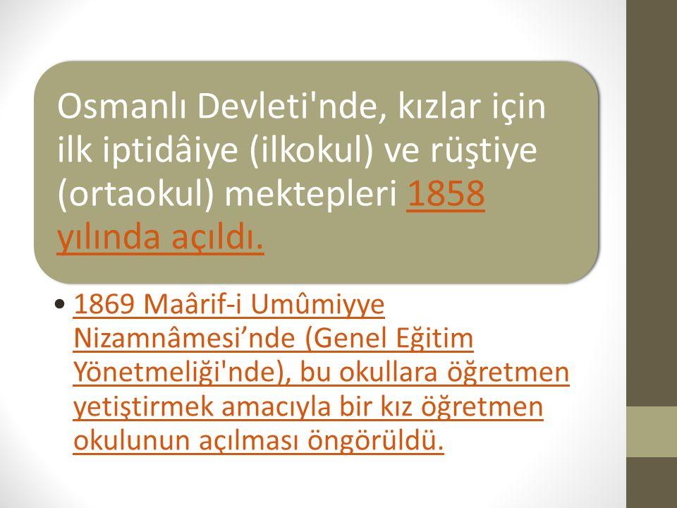 Osmanlı Devleti nde, kızlar için ilk iptidâiye (ilkokul) ve rüştiye (ortaokul) mektepleri 1858 yılında açıldı.