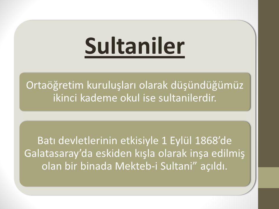 Sultaniler Ortaöğretim kuruluşları olarak düşündüğümüz ikinci kademe okul ise sultanilerdir.