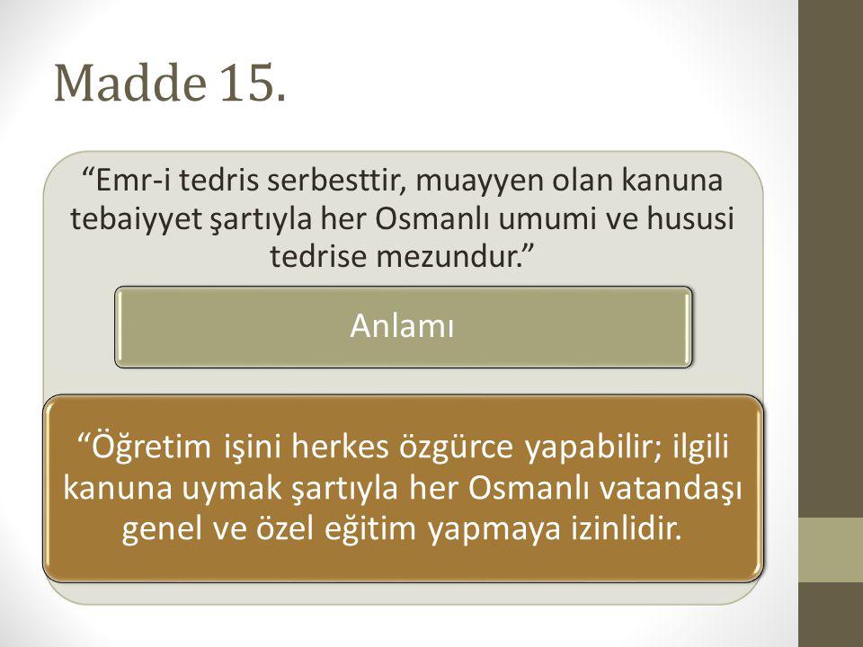 Madde 15. Emr-i tedris serbesttir, muayyen olan kanuna tebaiyyet şartıyla her Osmanlı umumi ve hususi tedrise mezundur.
