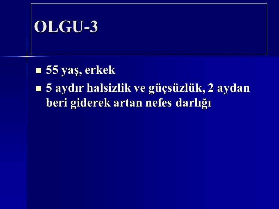 OLGU-3 55 yaş, erkek 5 aydır halsizlik ve güçsüzlük, 2 aydan beri giderek artan nefes darlığı