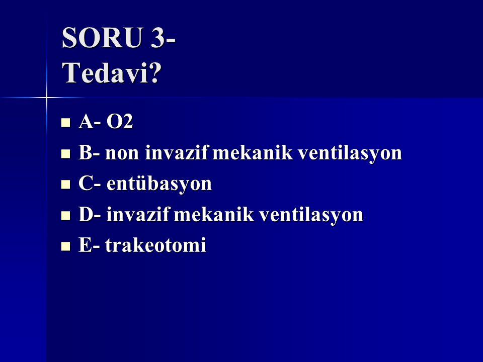 SORU 3- Tedavi A- O2 B- non invazif mekanik ventilasyon C- entübasyon