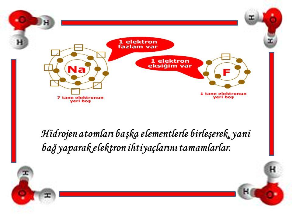 Hidrojen atomları başka elementlerle birleşerek, yani bağ yaparak elektron ihtiyaçlarını tamamlarlar.