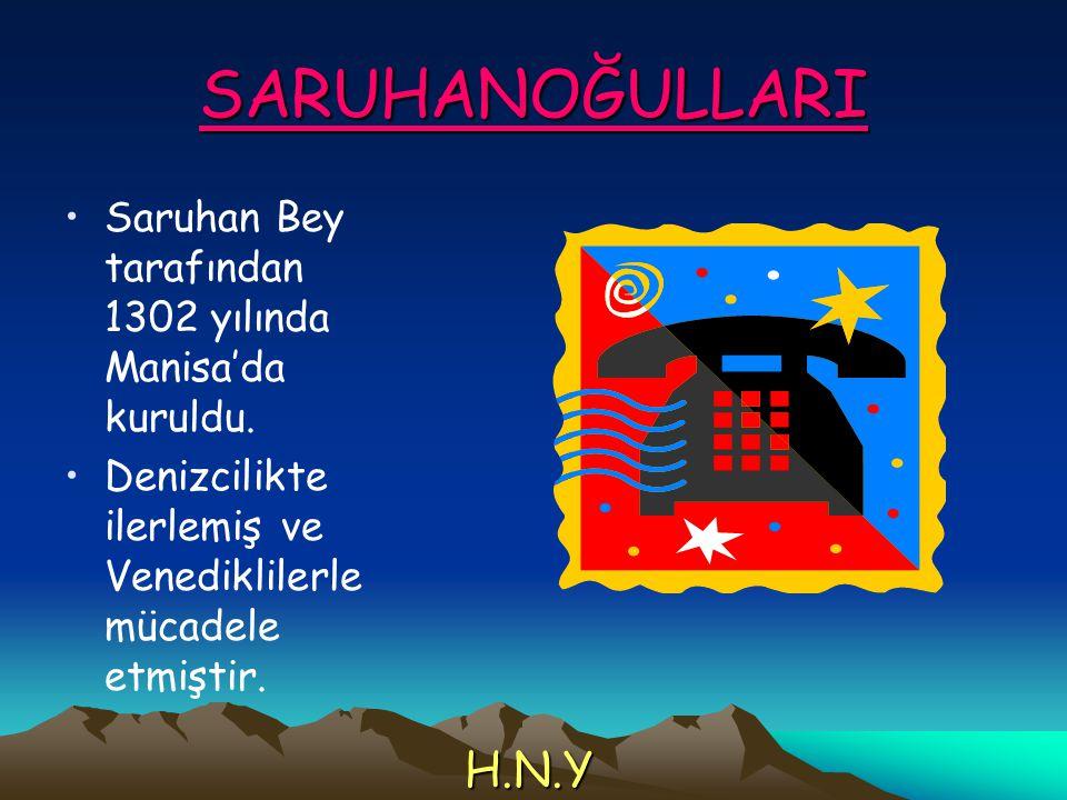 SARUHANOĞULLARI Saruhan Bey tarafından 1302 yılında Manisa'da kuruldu. Denizcilikte ilerlemiş ve Venediklilerle mücadele etmiştir.
