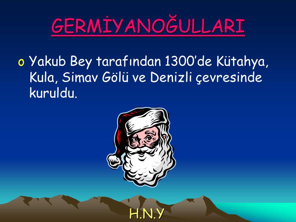 GERMİYANOĞULLARI Yakub Bey tarafından 1300'de Kütahya, Kula, Simav Gölü ve Denizli çevresinde kuruldu.