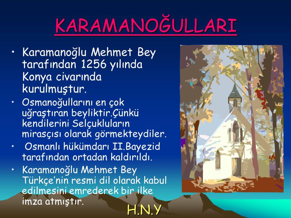 KARAMANOĞULLARI Karamanoğlu Mehmet Bey tarafından 1256 yılında Konya civarında kurulmuştur.