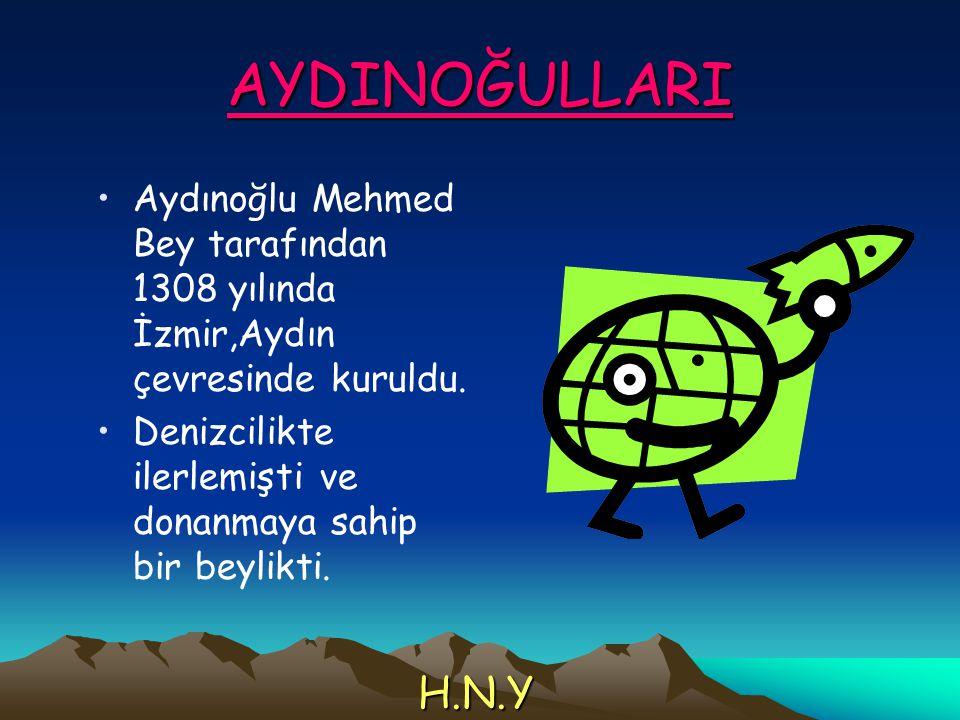 AYDINOĞULLARI Aydınoğlu Mehmed Bey tarafından 1308 yılında İzmir,Aydın çevresinde kuruldu. Denizcilikte ilerlemişti ve donanmaya sahip bir beylikti.